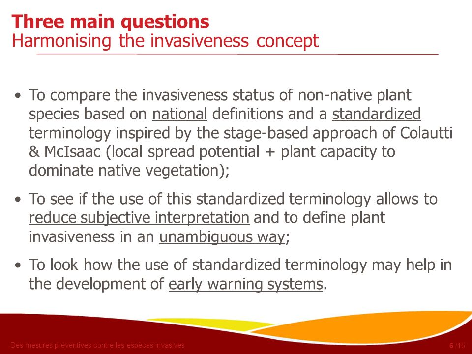 Des mesures préventives contre les espèces invasives 6 /15 Three main questions Harmonising the invasiveness concept To compare the invasiveness statu