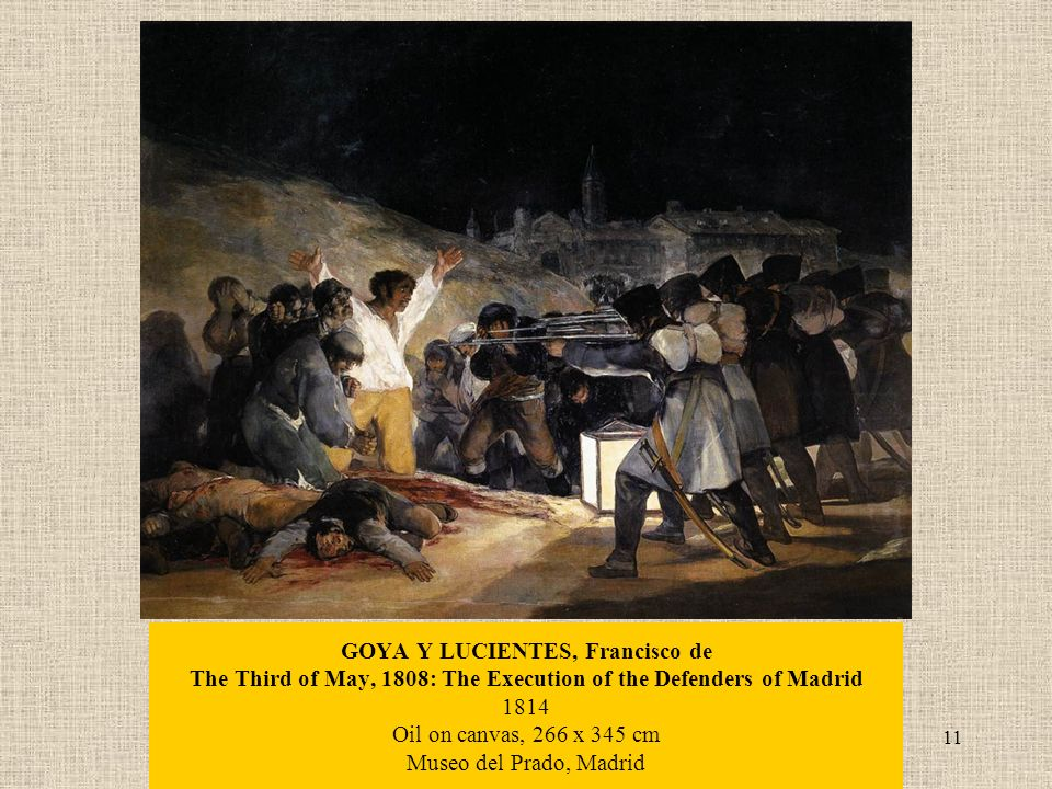 11 GOYA Y LUCIENTES, Francisco de The Third of May, 1808: The Execution of the Defenders of Madrid 1814 Oil on canvas, 266 x 345 cm Museo del Prado, Madrid