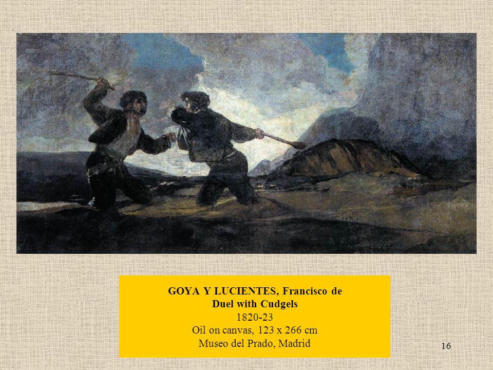 16 GOYA Y LUCIENTES, Francisco de Duel with Cudgels 1820-23 Oil on canvas, 123 x 266 cm Museo del Prado, Madrid