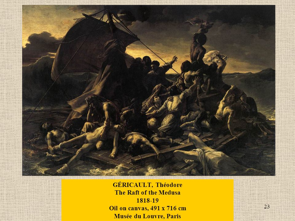 23 GÉRICAULT, Théodore The Raft of the Medusa Oil on canvas, 491 x 716 cm Musée du Louvre, Paris