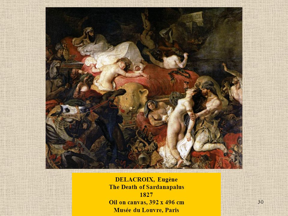 30 DELACROIX, Eugène The Death of Sardanapalus 1827 Oil on canvas, 392 x 496 cm Musée du Louvre, Paris
