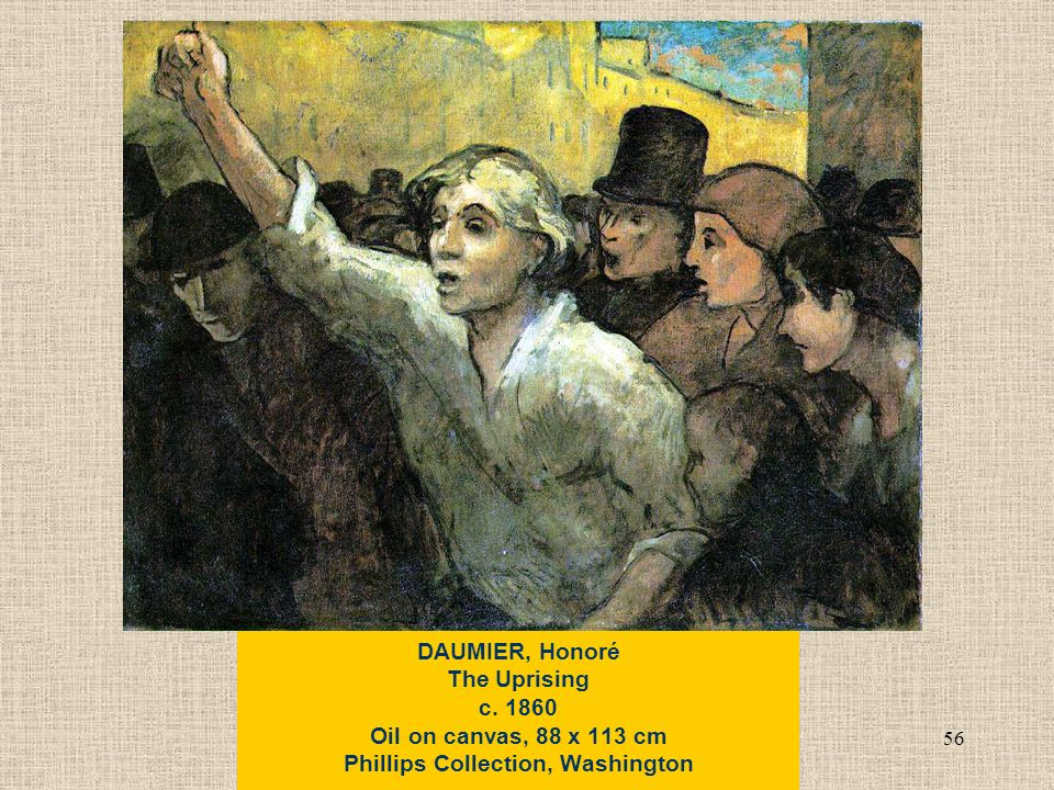 56 DAUMIER, Honoré The Uprising c Oil on canvas, 88 x 113 cm Phillips Collection, Washington