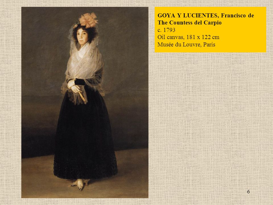 6 GOYA Y LUCIENTES, Francisco de The Countess del Carpio c. 1793 Oil canvas, 181 x 122 cm Musée du Louvre, Paris