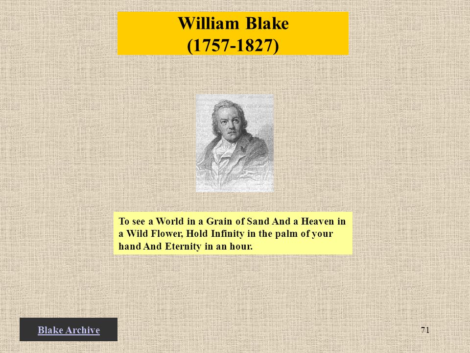 71 William Blake (1757-1827) To see a World in a Grain of Sand And a Heaven in a Wild Flower, Hold Infinity in the palm of your hand And Eternity in an hour.
