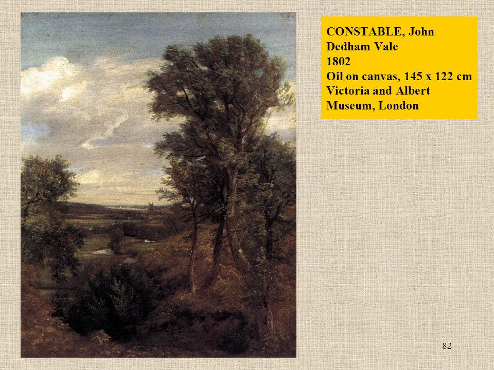 82 CONSTABLE, John Dedham Vale 1802 Oil on canvas, 145 x 122 cm Victoria and Albert Museum, London