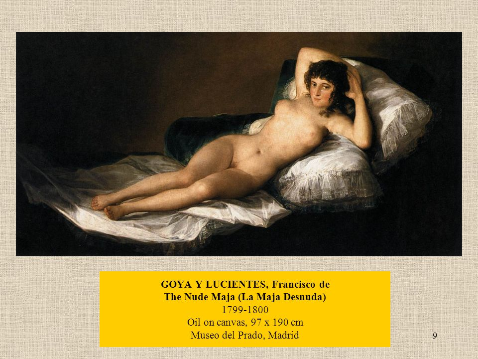 9 GOYA Y LUCIENTES, Francisco de The Nude Maja (La Maja Desnuda) Oil on canvas, 97 x 190 cm Museo del Prado, Madrid