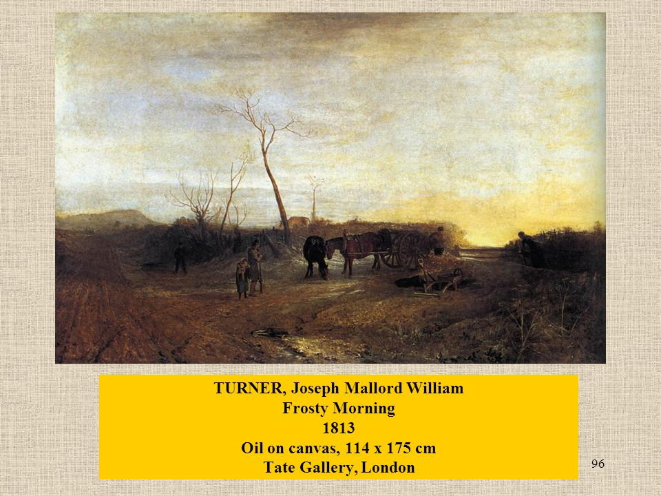 96 TURNER, Joseph Mallord William Frosty Morning 1813 Oil on canvas, 114 x 175 cm Tate Gallery, London