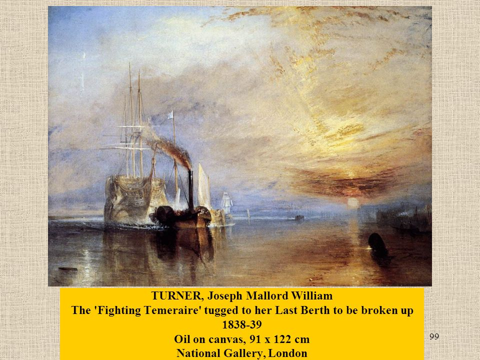 99 TURNER, Joseph Mallord William The Fighting Temeraire tugged to her Last Berth to be broken up 1838-39 Oil on canvas, 91 x 122 cm National Gallery, London