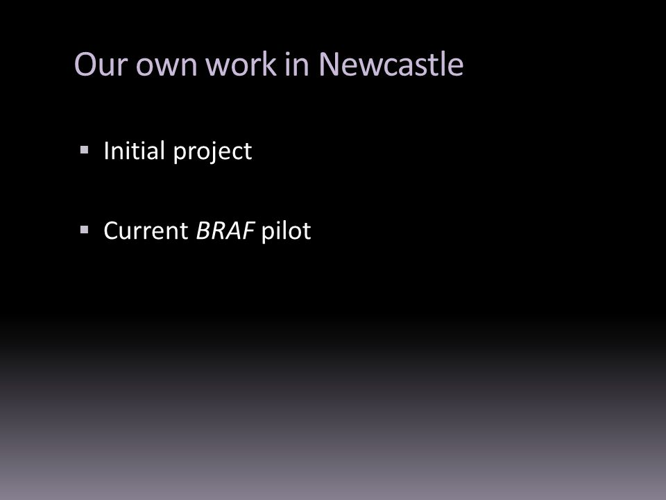 Our own work in Newcastle Initial project Current BRAF pilot