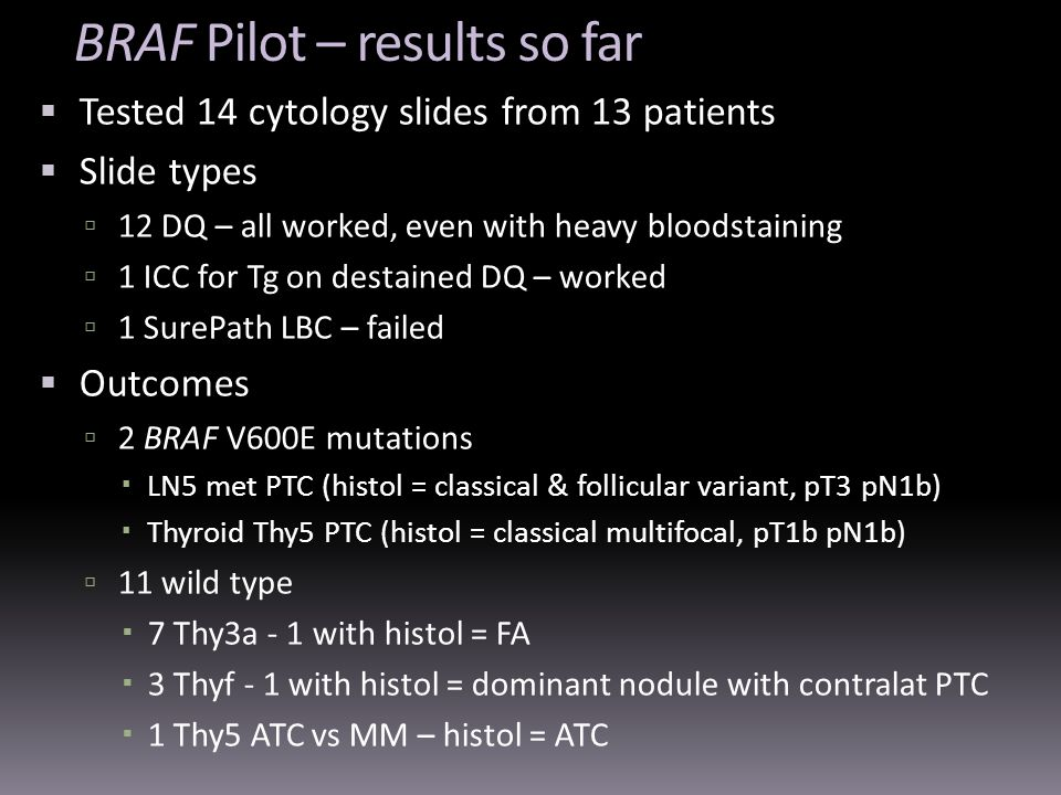 BRAF Pilot – results so far Tested 14 cytology slides from 13 patients Slide types 12 DQ – all worked, even with heavy bloodstaining 1 ICC for Tg on d