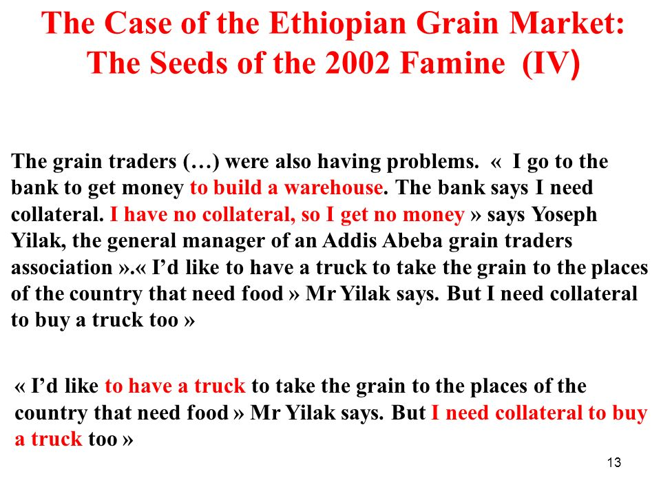 13 The Case of the Ethiopian Grain Market: The Seeds of the 2002 Famine (IV ) The grain traders (…) were also having problems. « I go to the bank to g
