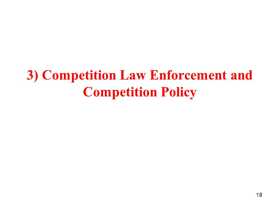 18 3) Competition Law Enforcement and Competition Policy