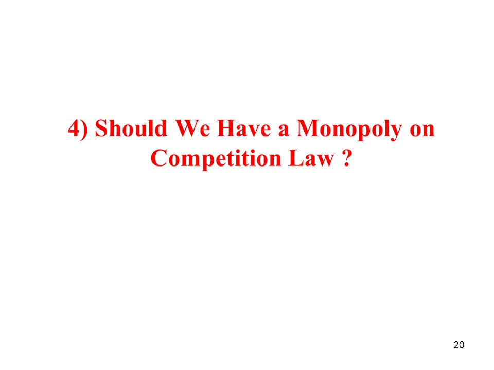 20 4) Should We Have a Monopoly on Competition Law ?
