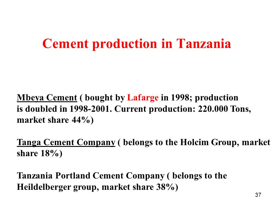 37 Cement production in Tanzania Mbeya Cement ( bought by Lafarge in 1998; production is doubled in 1998-2001. Current production: 220.000 Tons, marke
