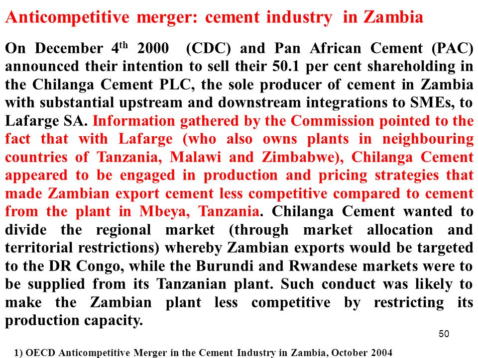 50 Anticompetitive merger: cement industry in Zambia On December 4 th 2000 (CDC) and Pan African Cement (PAC) announced their intention to sell their