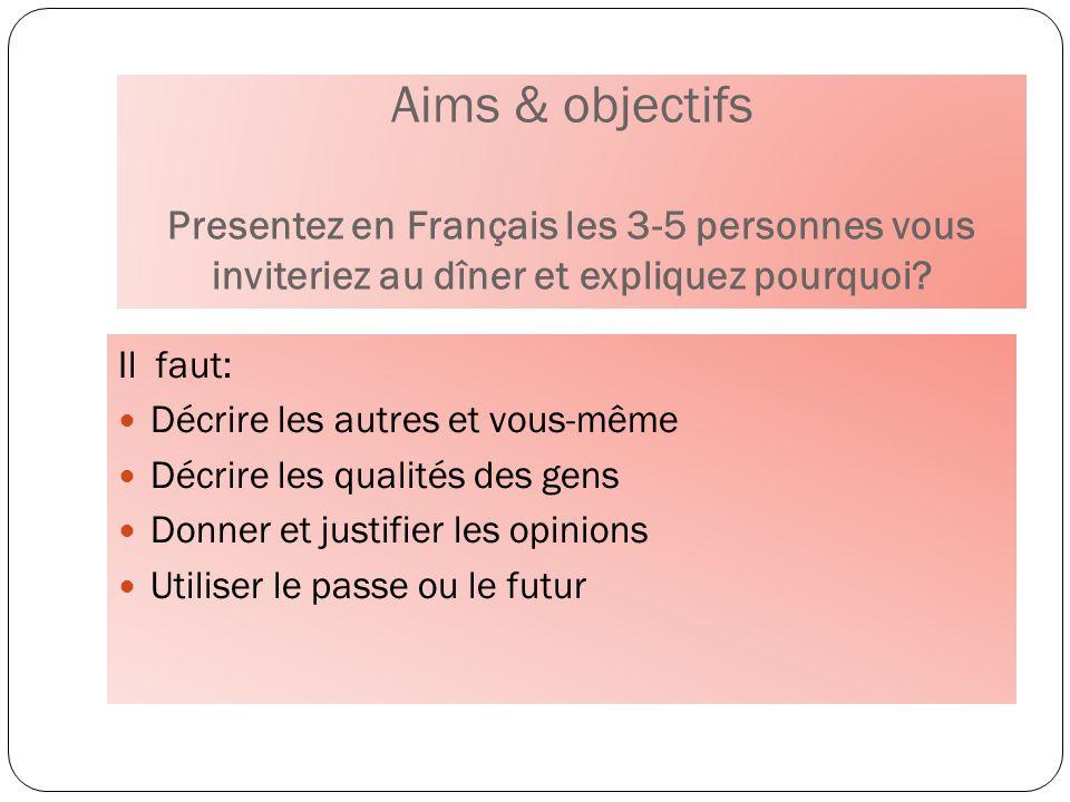 Aims & objectifs Presentez en Français les 3-5 personnes vous inviteriez au dîner et expliquez pourquoi? Il faut: Décrire les autres et vous-même Décr