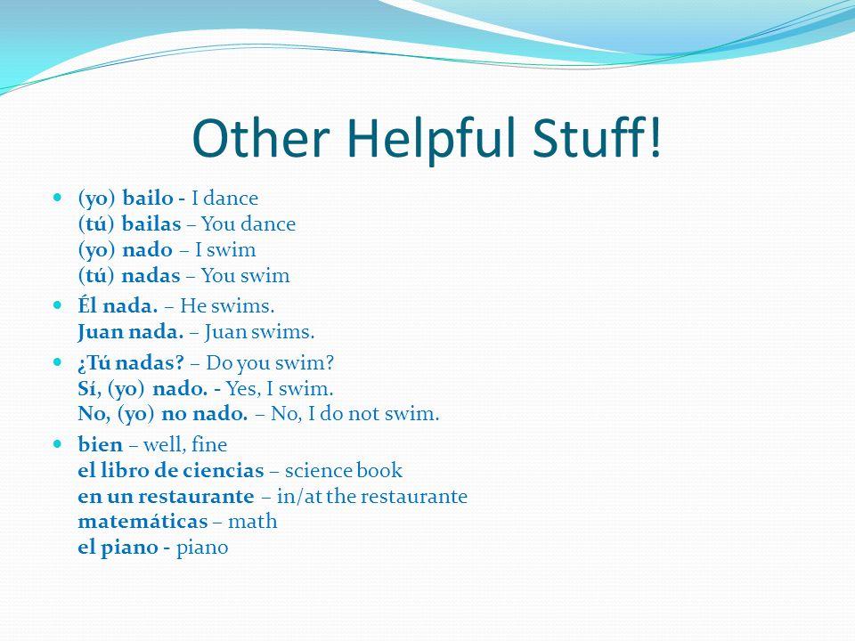 Other Helpful Stuff! (yo) bailo - I dance (tú) bailas – You dance (yo) nado – I swim (tú) nadas – You swim Él nada. – He swims. Juan nada. – Juan swim