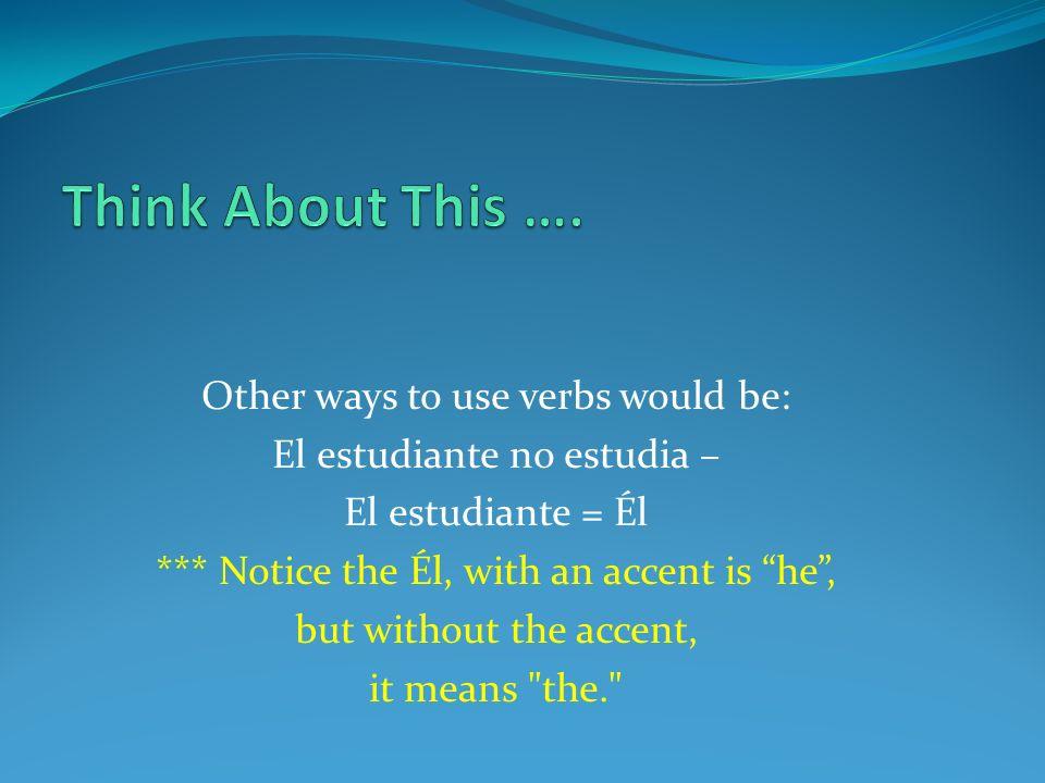 Other ways to use verbs would be: El estudiante no estudia – El estudiante = Él *** Notice the Él, with an accent is he, but without the accent, it me