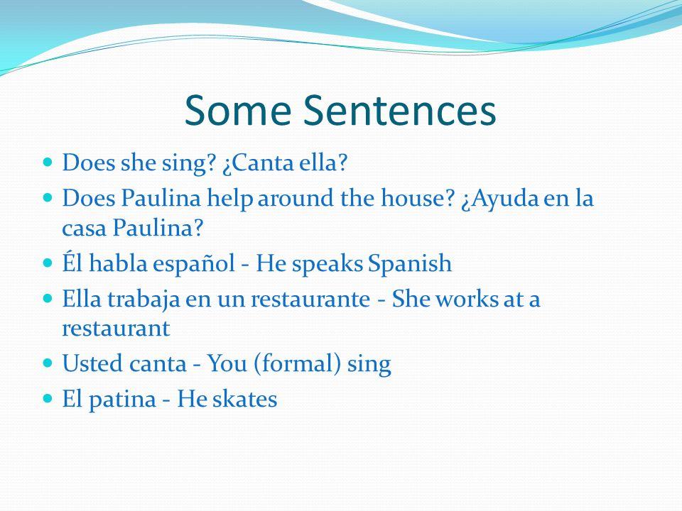 Some Sentences Does she sing? ¿Canta ella? Does Paulina help around the house? ¿Ayuda en la casa Paulina? Él habla español - He speaks Spanish Ella tr