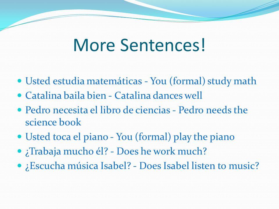 More Sentences! Usted estudia matemáticas - You (formal) study math Catalina baila bien - Catalina dances well Pedro necesita el libro de ciencias - P