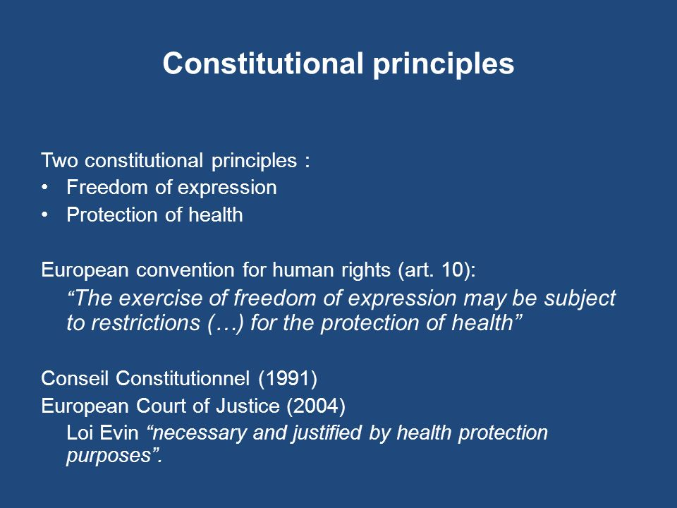 Constitutional principles Two constitutional principles : Freedom of expression Protection of health European convention for human rights (art. 10): T