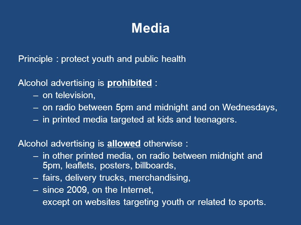Media Principle : protect youth and public health Alcohol advertising is prohibited : –on television, –on radio between 5pm and midnight and on Wednes