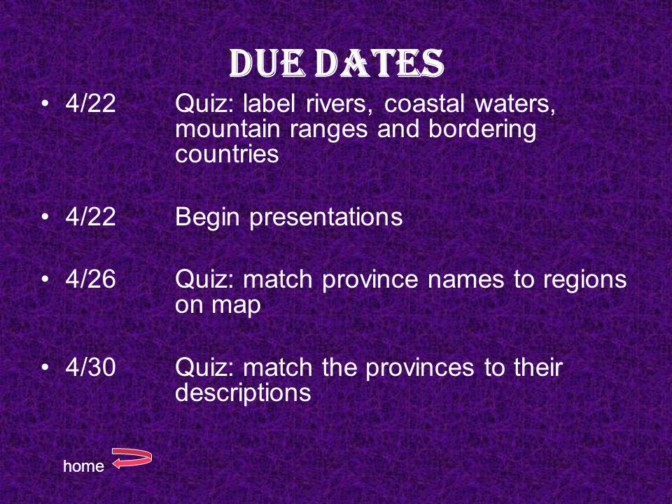 Due Dates 4/22 Quiz: label rivers, coastal waters, mountain ranges and bordering countries 4/22Begin presentations 4/26Quiz: match province names to r