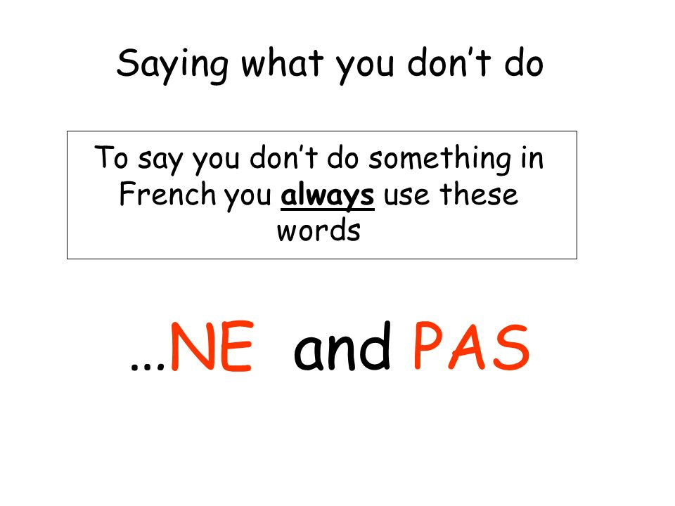 Saying what you dont do To say you dont do something in French you always use these words …NE and PAS