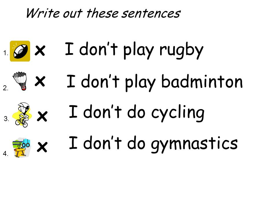 x x x x 1. 2. 3. 4. I dont play rugby I dont play badminton I dont do cycling I dont do gymnastics Write out these sentences