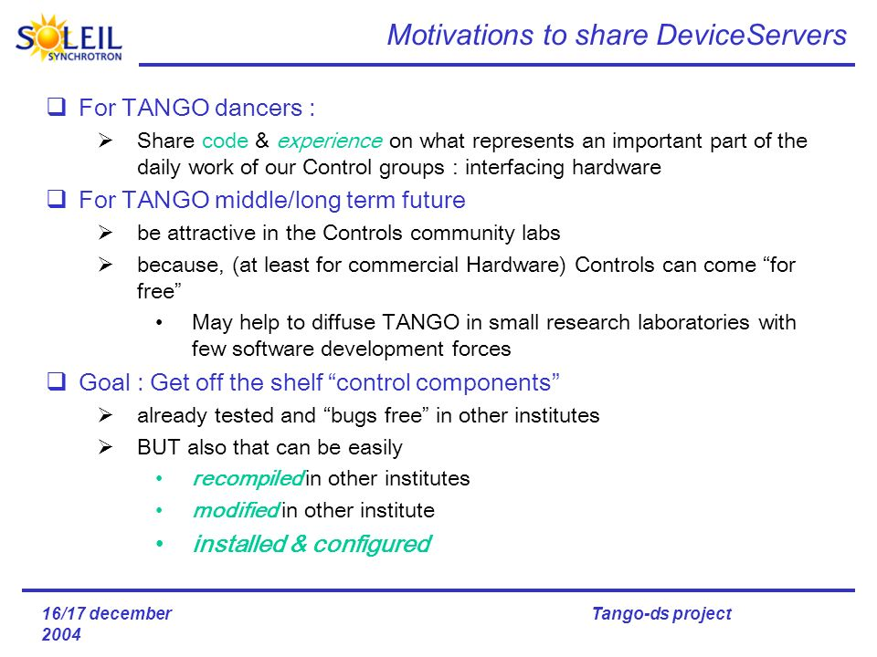 16/17 december 2004 Tango-ds project Motivations to share DeviceServers For TANGO dancers : Share code & experience on what represents an important part of the daily work of our Control groups : interfacing hardware For TANGO middle/long term future be attractive in the Controls community labs because, (at least for commercial Hardware) Controls can come for free May help to diffuse TANGO in small research laboratories with few software development forces Goal : Get off the shelf control components already tested and bugs free in other institutes BUT also that can be easily recompiled in other institutes modified in other institute installed & configured on what is an important
