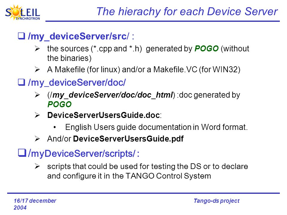 16/17 december 2004 Tango-ds project The hierachy for each Device Server /my_deviceServer/src/ : the sources (*.cpp and *.h) generated by POGO (without the binaries) A Makefile (for linux) and/or a Makefile.VC (for WIN32) /my_deviceServer/doc/ (/my_deviceServer/doc/doc_html) :doc generated by POGO DeviceServerUsersGuide.doc: English Users guide documentation in Word format.