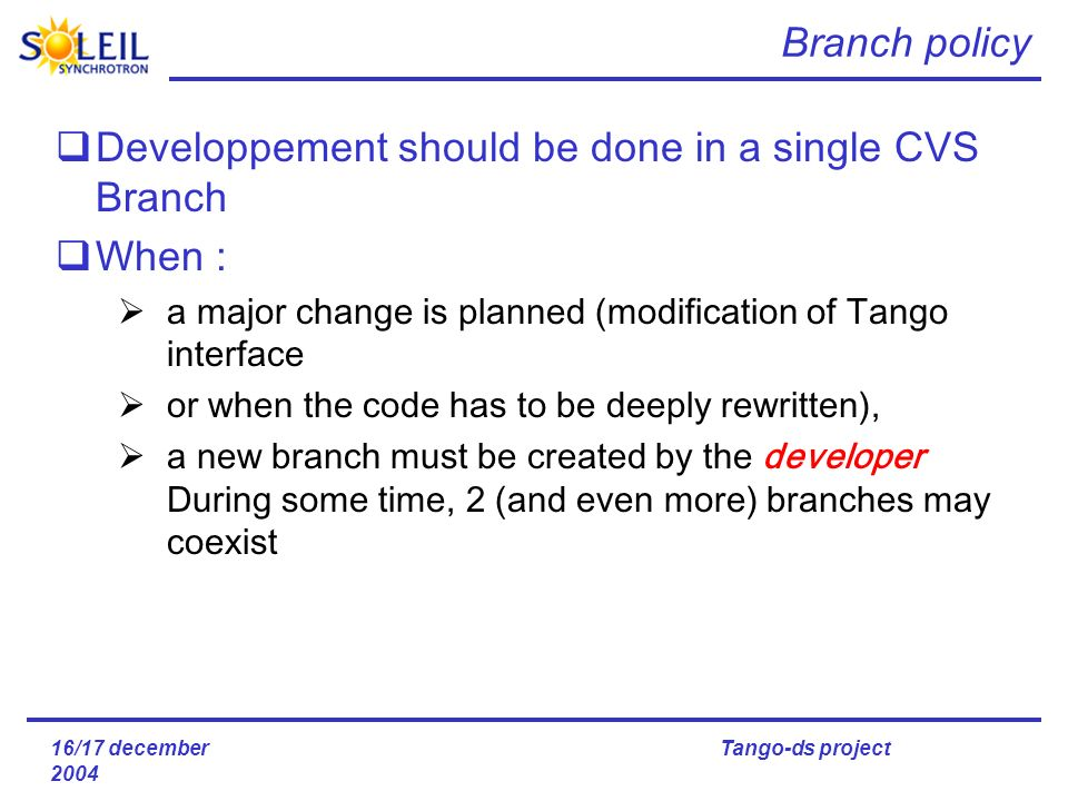 16/17 december 2004 Tango-ds project Branch policy Developpement should be done in a single CVS Branch When : a major change is planned (modification of Tango interface or when the code has to be deeply rewritten), a new branch must be created by the developer During some time, 2 (and even more) branches may coexist