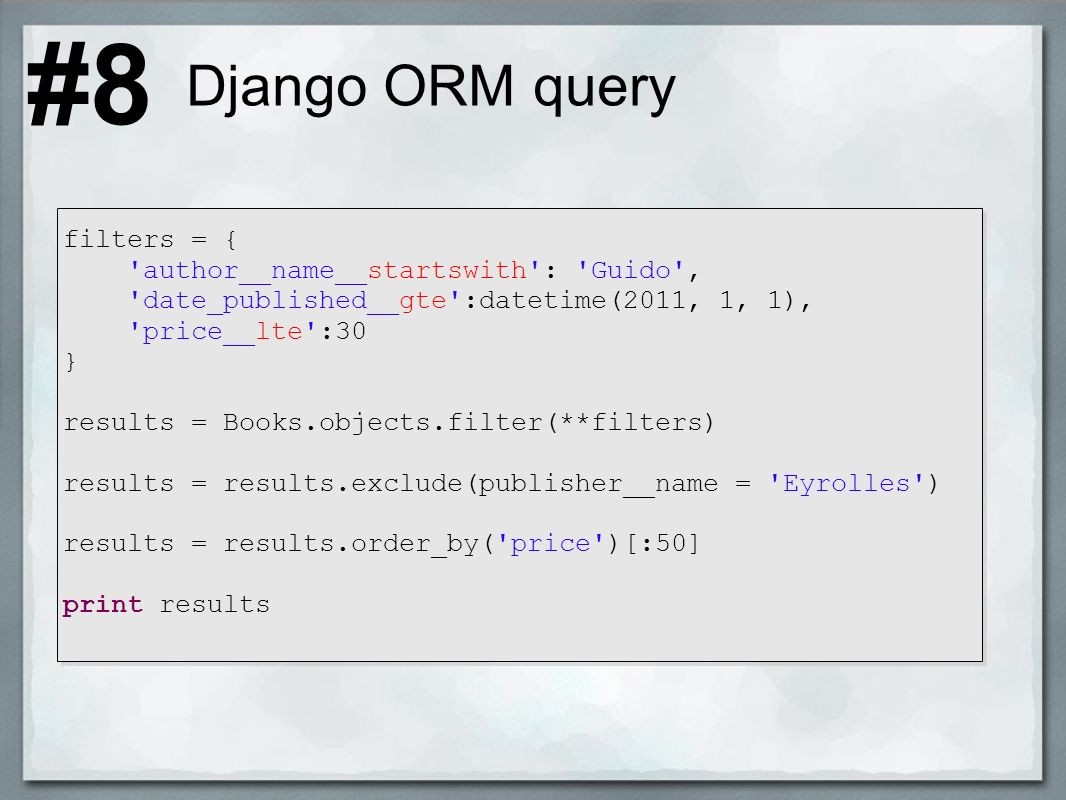 Django ORM query filters = { author__name__startswith : Guido , date_published__gte :datetime(2011, 1, 1), price__lte :30 } results = Books.objects.filter(**filters) results = results.exclude(publisher__name = Eyrolles ) results = results.order_by( price )[:50] print results #8