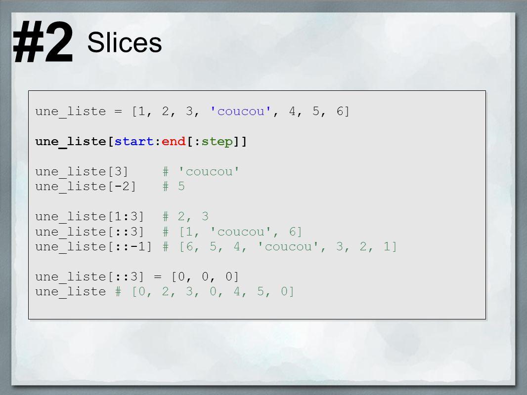 Slices une_liste = [1, 2, 3, coucou , 4, 5, 6] une_liste[start:end[:step]] une_liste[3] # coucou une_liste[-2] # 5 une_liste[1:3] # 2, 3 une_liste[::3] # [1, coucou , 6] une_liste[::-1] # [6, 5, 4, coucou , 3, 2, 1] une_liste[::3] = [0, 0, 0] une_liste # [0, 2, 3, 0, 4, 5, 0] #2