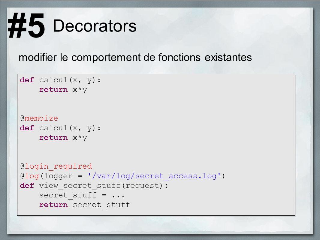 Decorators modifier le comportement de fonctions existantes #5 def calcul(x, y): return x*y @memoize def calcul(x, y): return x*y @login_required @log(logger = /var/log/secret_access.log ) def view_secret_stuff(request): secret_stuff =...