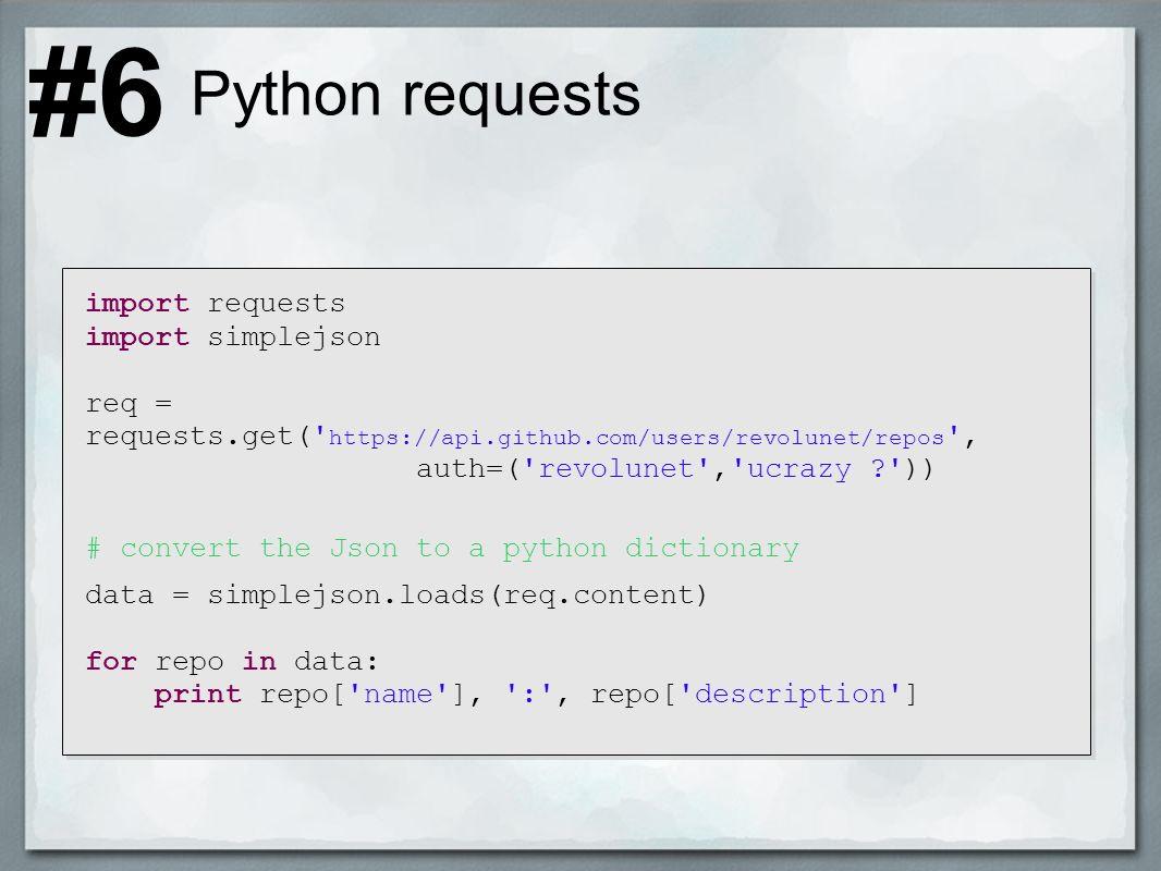 Python requests import requests import simplejson req = requests.get( https://api.github.com/users/revolunet/repos , auth=( revolunet , ucrazy ? )) # convert the Json to a python dictionary data = simplejson.loads(req.content) for repo in data: print repo[ name ], : , repo[ description ] #6
