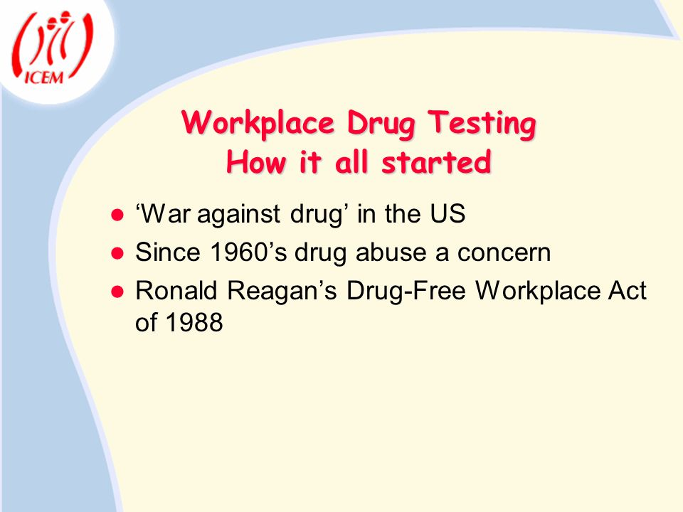 Workplace Drug Testing War against drug in the US Since 1960s drug abuse a concern Ronald Reagans Drug-Free Workplace Act of 1988 How it all started