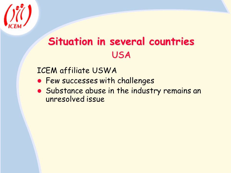 Situation in several countries ICEM affiliate USWA Few successes with challenges Substance abuse in the industry remains an unresolved issue USA