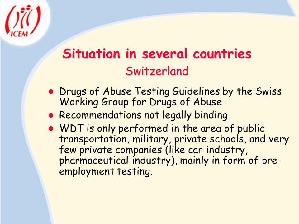 Situation in several countries Drugs of Abuse Testing Guidelines by the Swiss Working Group for Drugs of Abuse Recommendations not legally binding WDT