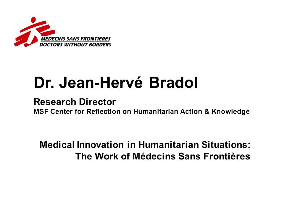 Dr. Jean-Hervé Bradol Research Director MSF Center for Reflection on Humanitarian Action & Knowledge Medical Innovation in Humanitarian Situations: Th