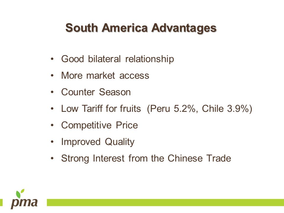 South America Advantages Good bilateral relationship More market access Counter Season Low Tariff for fruits (Peru 5.2%, Chile 3.9%) Competitive Price