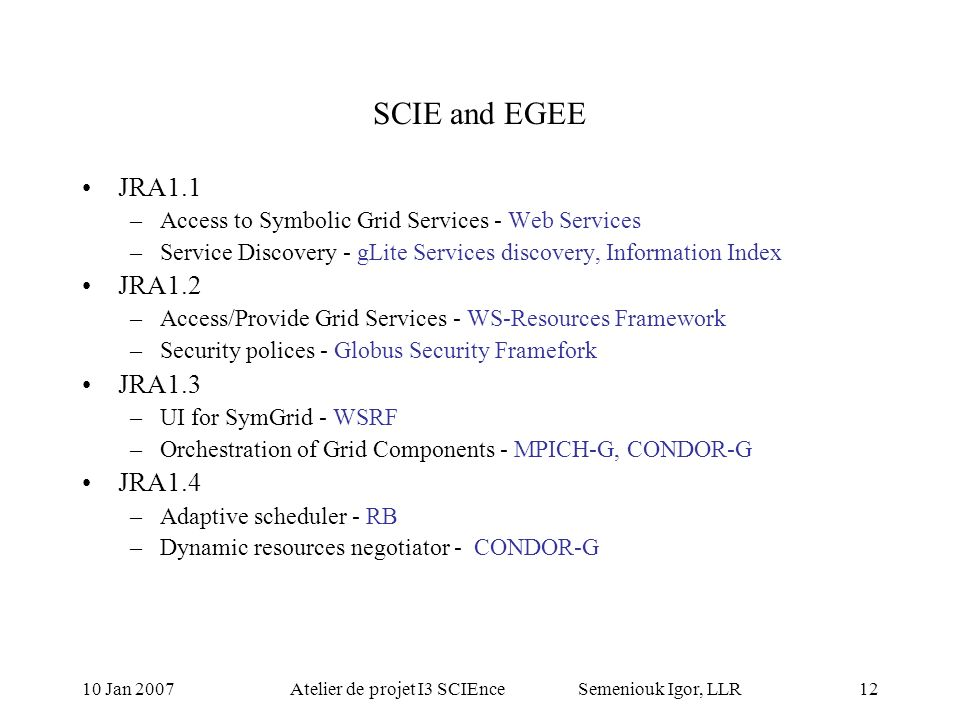 10 Jan 2007Atelier de projet I3 SCIEnce Semeniouk Igor, LLR11 SCIE GRA1 Symbolic Computing on the Grid JRA1.1 –Access to Symbolic Grid Services –Servi