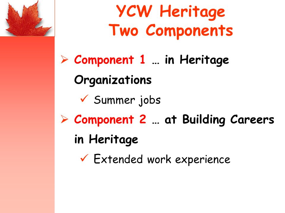 YCW Heritage Two Components Component 1 … in Heritage Organizations Summer jobs Component 2 … at Building Careers in Heritage E xtended work experience