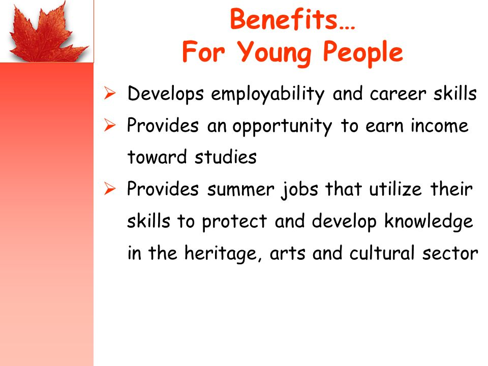 Develops employability and career skills Provides an opportunity to earn income toward studies Provides summer jobs that utilize their skills to prote