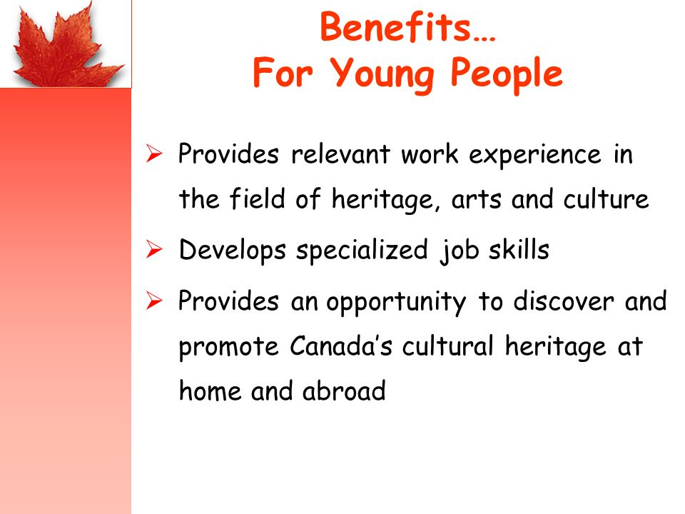 Benefits… For Young People Provides relevant work experience in the field of heritage, arts and culture Develops specialized job skills Provides an opportunity to discover and promote Canadas cultural heritage at home and abroad