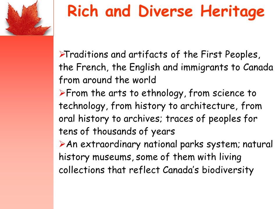 Rich and Diverse Heritage Traditions and artifacts of the First Peoples, the French, the English and immigrants to Canada from around the world From the arts to ethnology, from science to technology, from history to architecture, from oral history to archives; traces of peoples for tens of thousands of years An extraordinary national parks system; natural history museums, some of them with living collections that reflect Canadas biodiversity