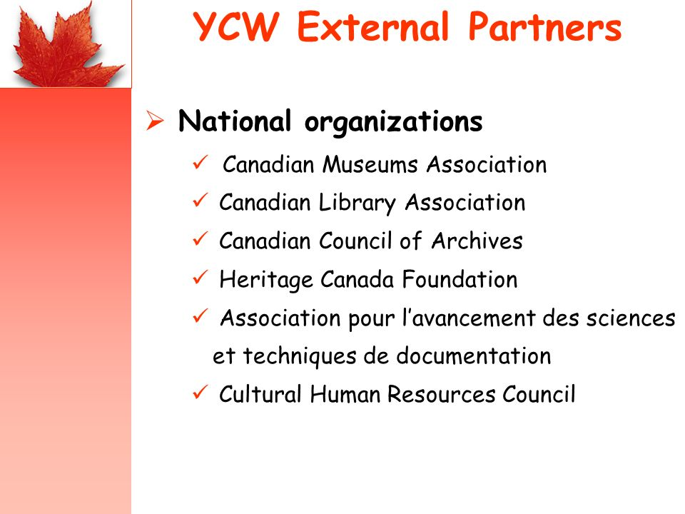 YCW External Partners National organizations Canadian Museums Association Canadian Library Association Canadian Council of Archives Heritage Canada Foundation Association pour lavancement des sciences et techniques de documentation Cultural Human Resources Council