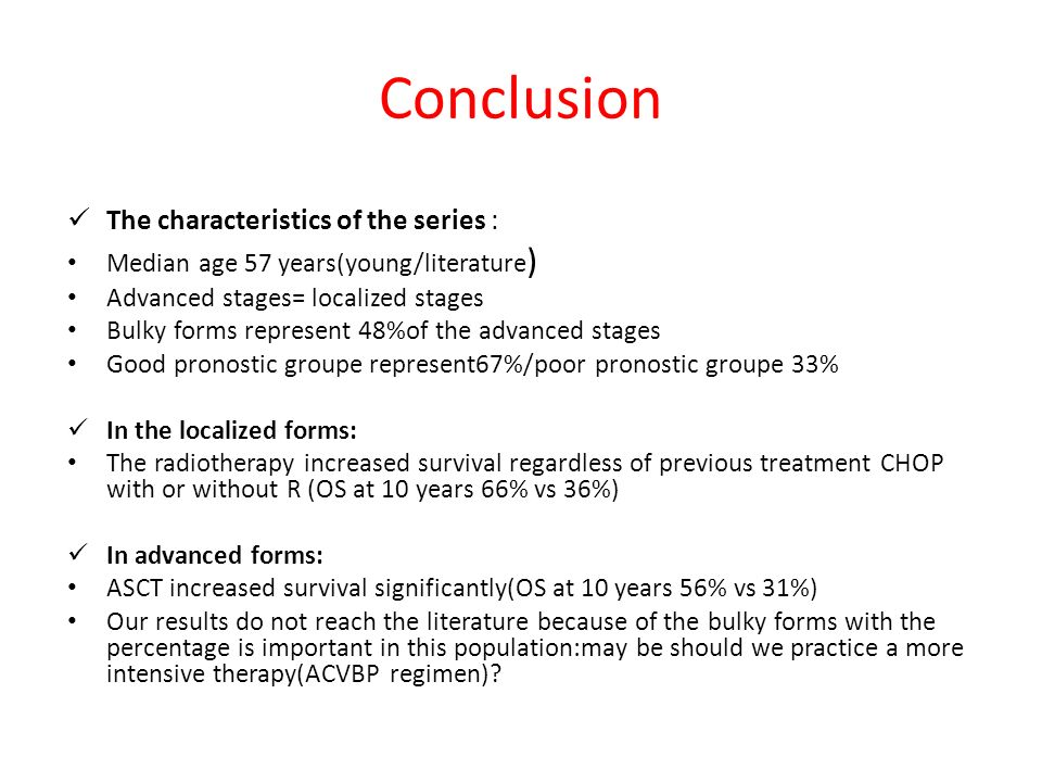 Conclusion The characteristics of the series : Median age 57 years(young/literature ) Advanced stages= localized stages Bulky forms represent 48%of th