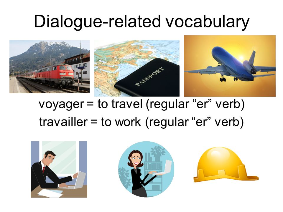 Dialogue-related vocabulary voyager = to travel (regular er verb) travailler = to work (regular er verb)