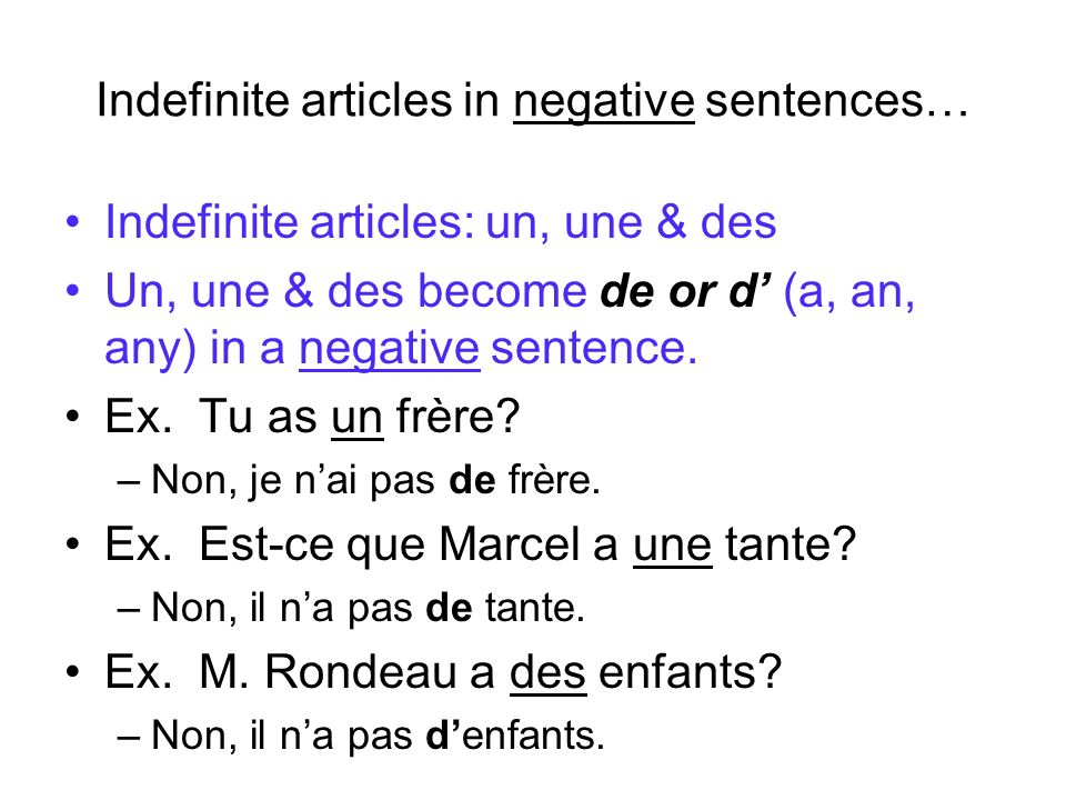 Indefinite articles in negative sentences… Indefinite articles: un, une & des Un, une & des become de or d (a, an, any) in a negative sentence. Ex. Tu